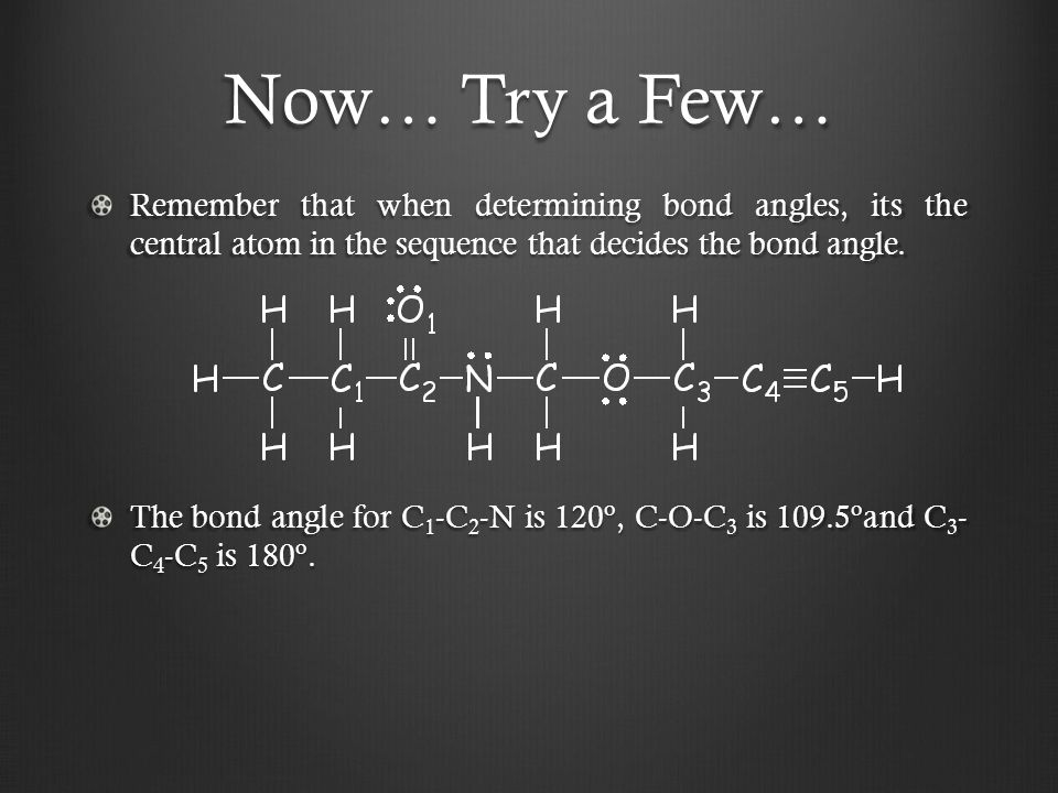Now… Try a Few… Remember that when determining bond angles, its the central atom in the sequence that decides the bond angle.