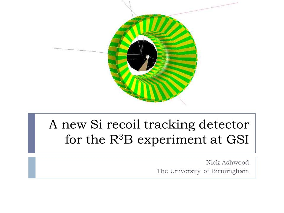 A new Si recoil tracking detector for the R 3 B experiment at GSI Nick Ashwood The University of Birmingham