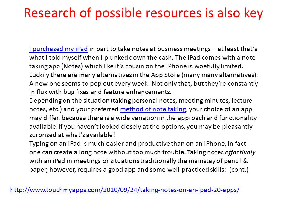 Research of possible resources is also key http://www.touchmyapps.com/2010/09/24/taking-notes-on-an-ipad-20-apps/ I purchased my iPadI purchased my iPad in part to take notes at business meetings – at least that's what I told myself when I plunked down the cash.