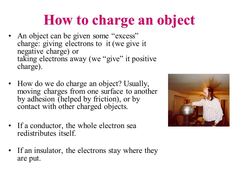 How to charge an object An object can be given some excess charge: giving electrons to it (we give it negative charge) or taking electrons away (we give it positive charge).