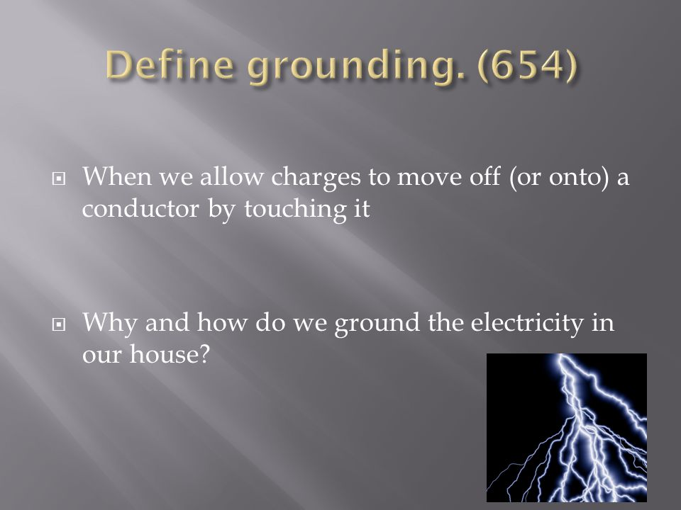  When we allow charges to move off (or onto) a conductor by touching it  Why and how do we ground the electricity in our house?