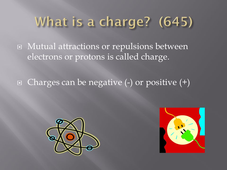  Mutual attractions or repulsions between electrons or protons is called charge.