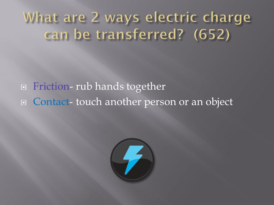  Friction- rub hands together  Contact- touch another person or an object