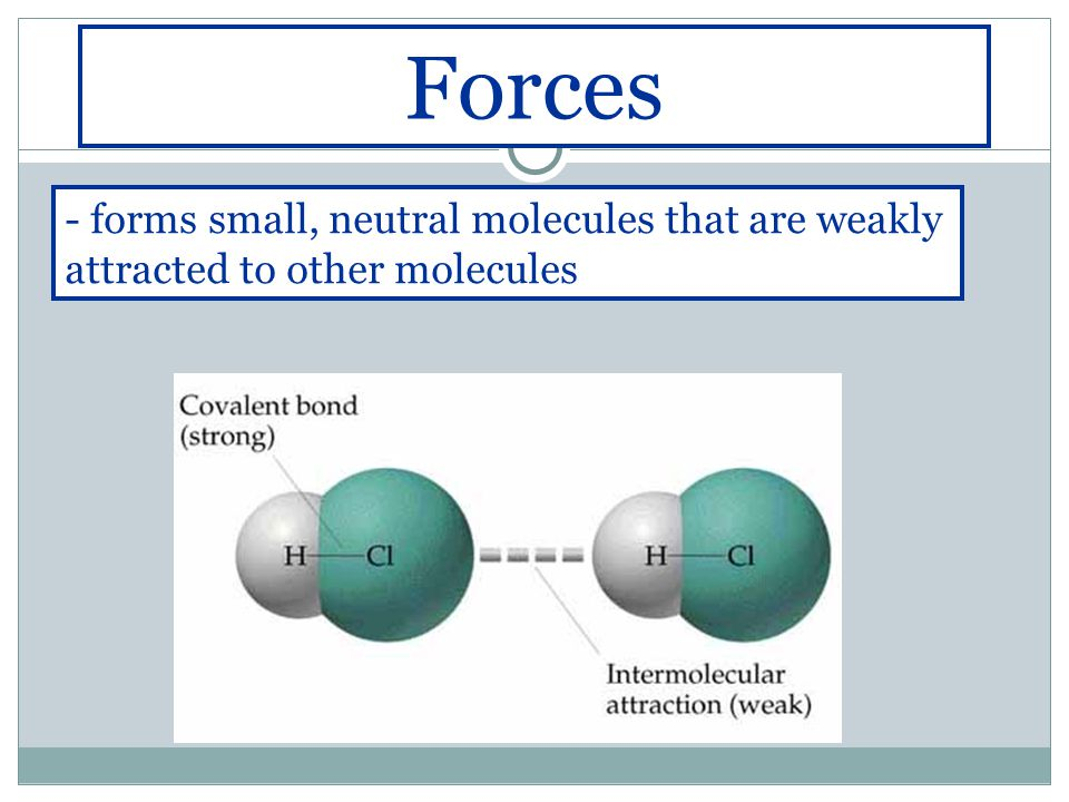- forms small, neutral molecules that are weakly attracted to other molecules Forces
