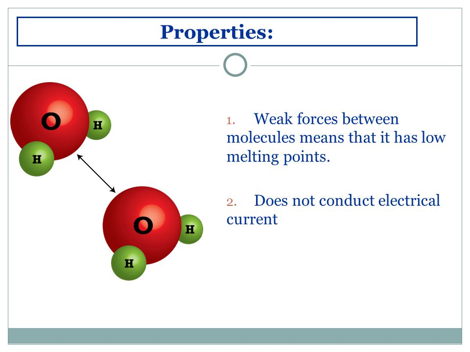 Properties: 1. Weak forces between molecules means that it has low melting points.