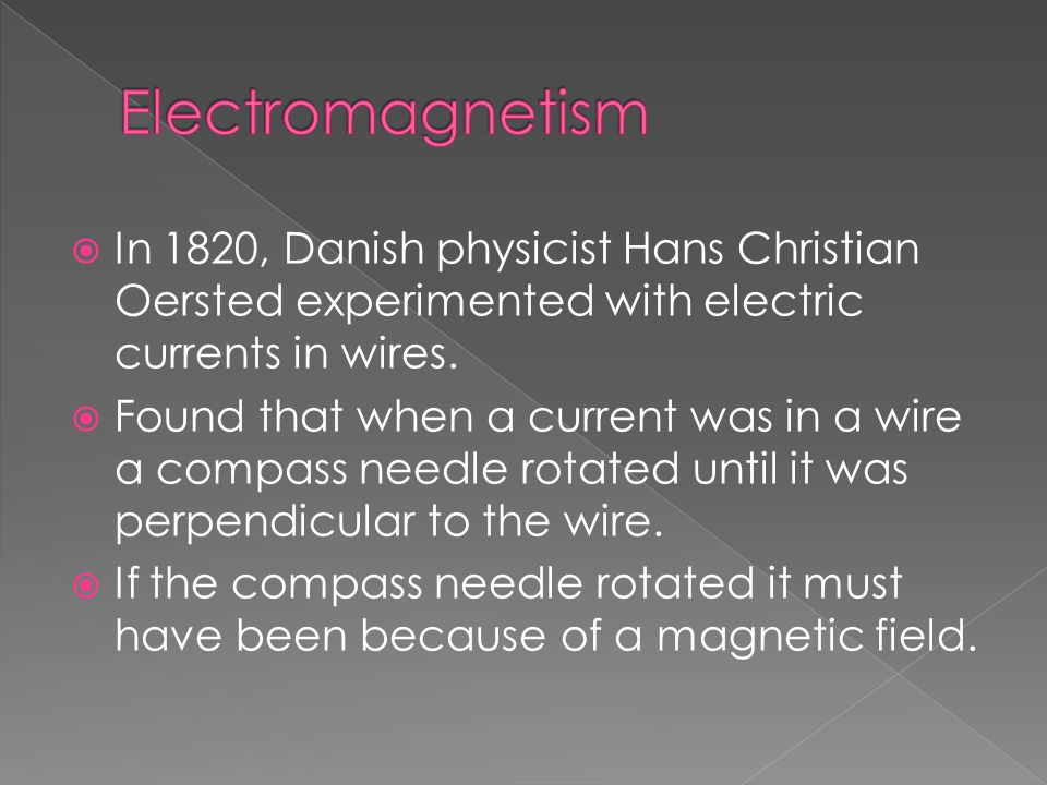  In 1820, Danish physicist Hans Christian Oersted experimented with electric currents in wires.