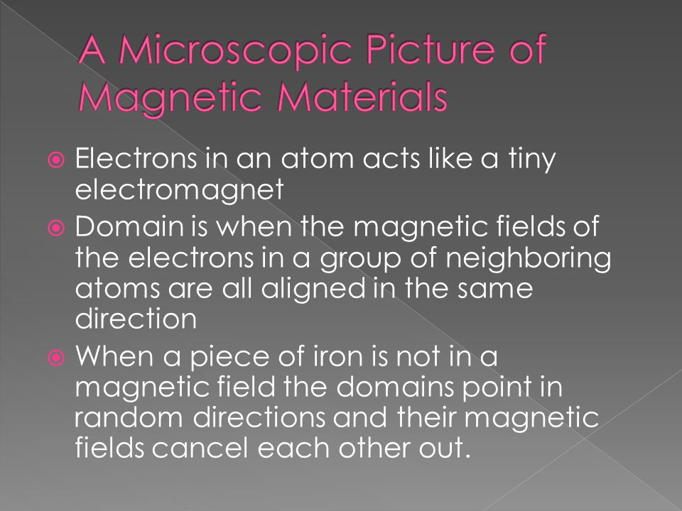  Electrons in an atom acts like a tiny electromagnet  Domain is when the magnetic fields of the electrons in a group of neighboring atoms are all aligned in the same direction  When a piece of iron is not in a magnetic field the domains point in random directions and their magnetic fields cancel each other out.