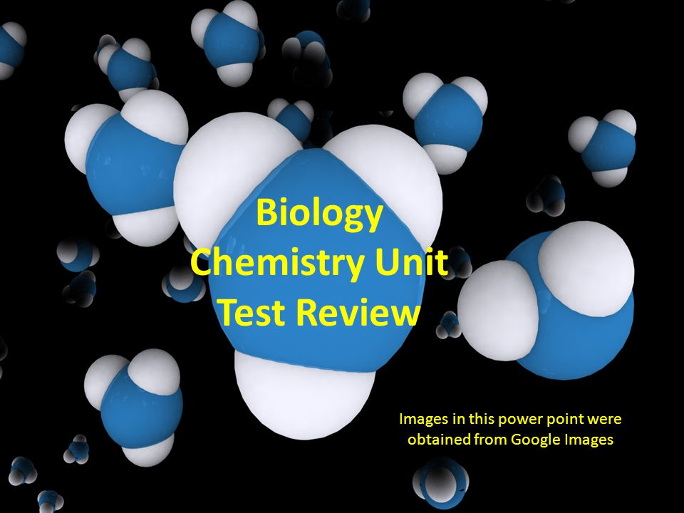 Biology Chemistry Unit Test Review Images in this power point were obtained from Google Images
