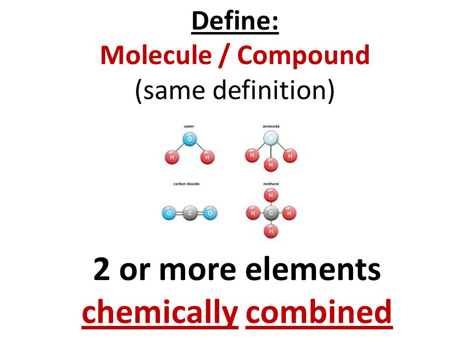 2 or more elements chemically combined Define: Molecule / Compound (same definition)