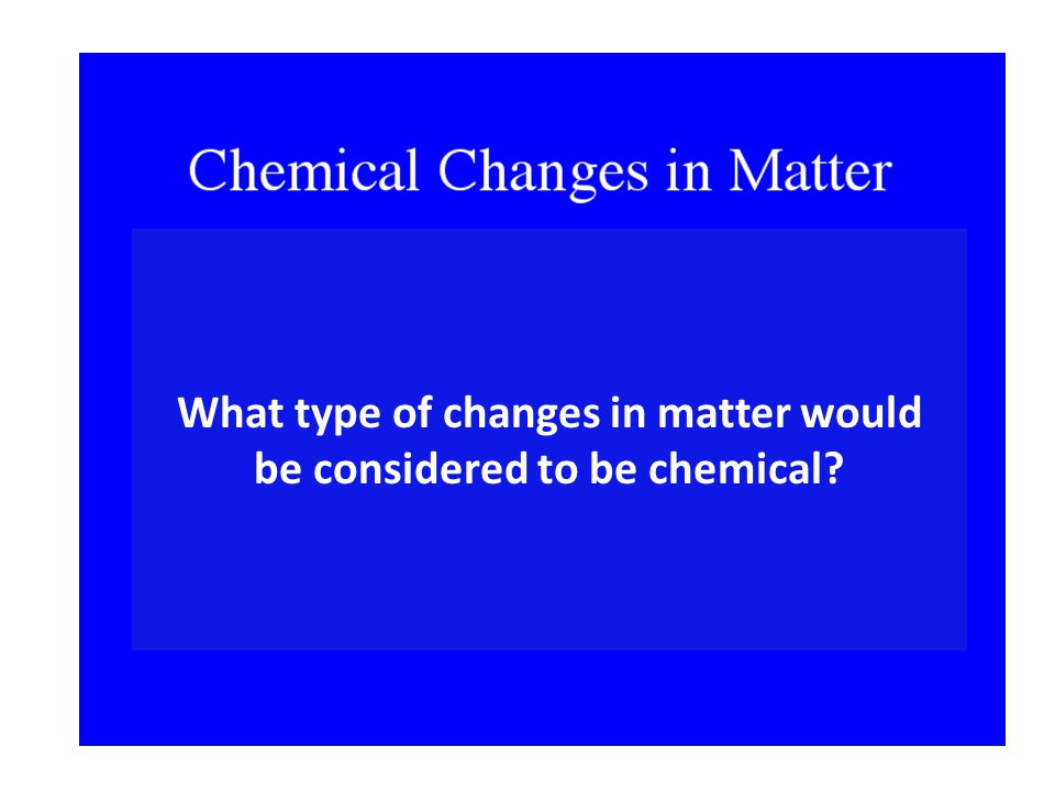 What type of changes in matter would be considered to be chemical
