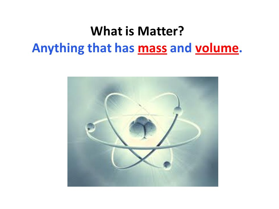 What is Matter Anything that has mass and volume.