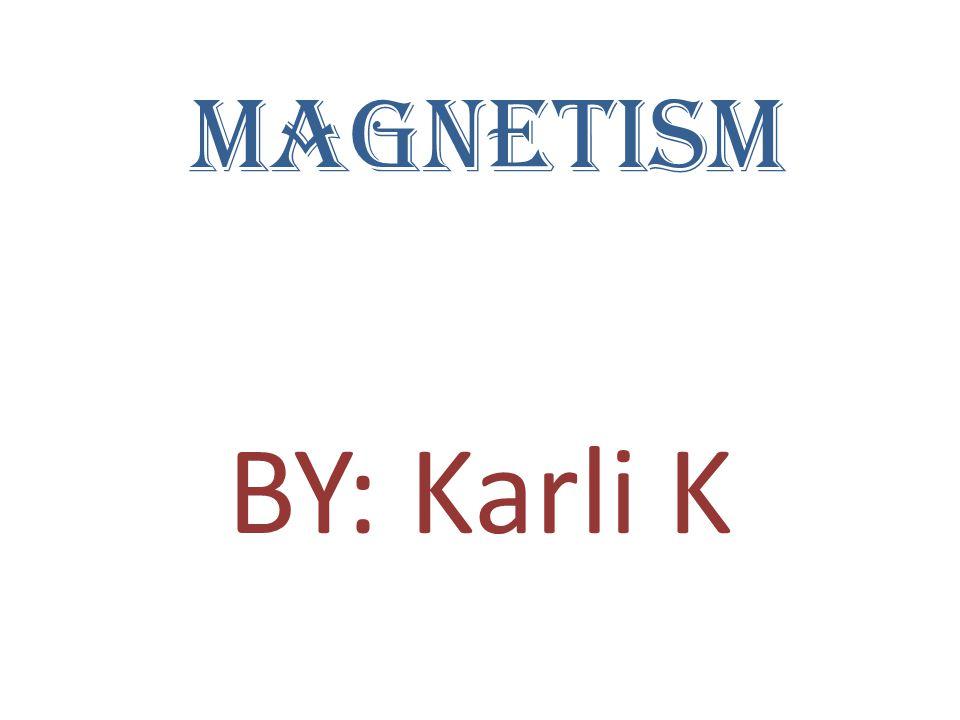 Magnetism BY: Karli K