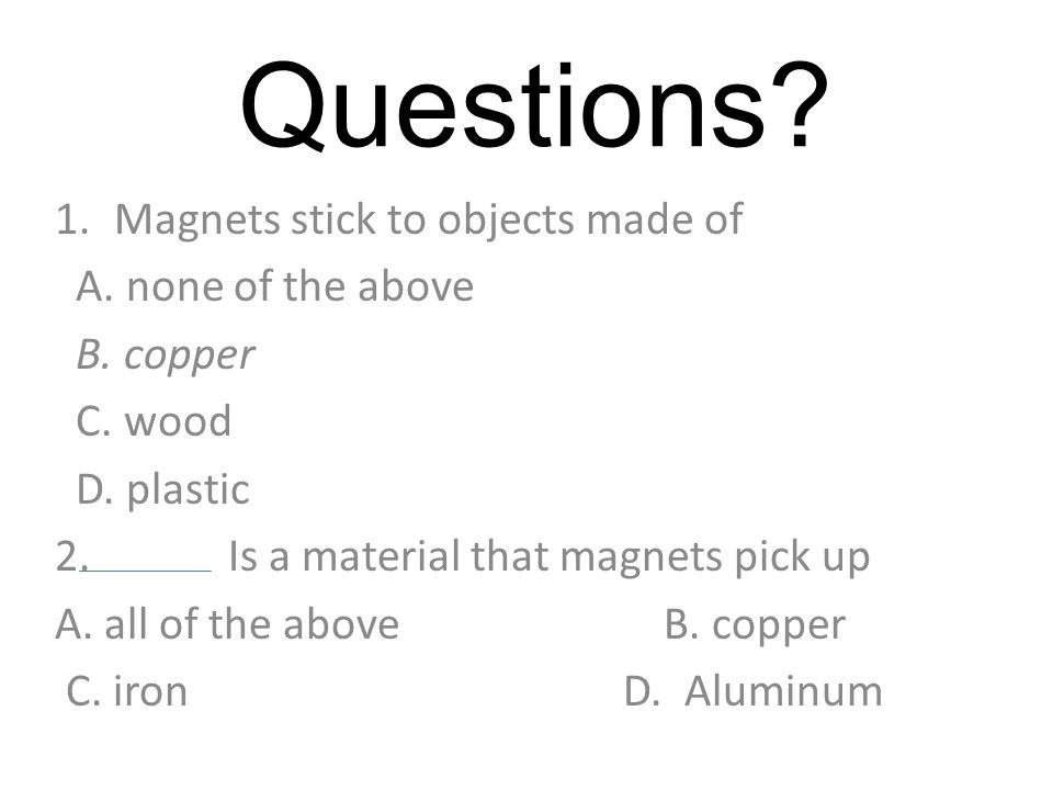 Questions.3. Two magnets will repel when A.Their magnetic forces are pushing against each other.