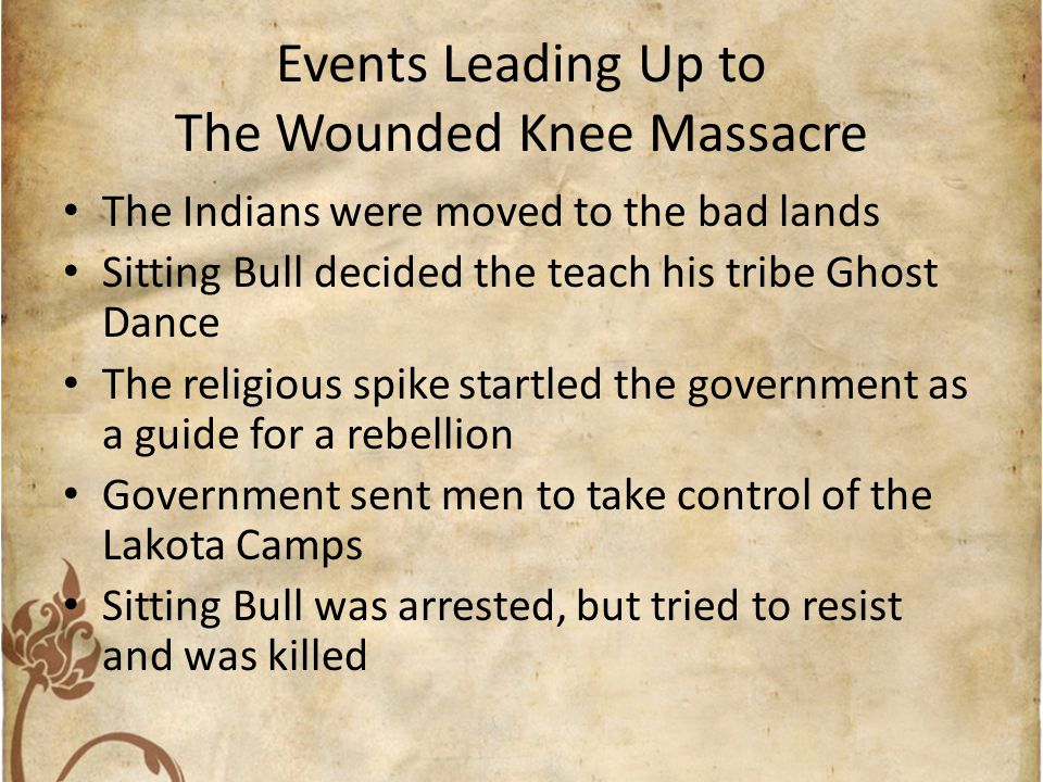 Events Leading Up to The Wounded Knee Massacre The Indians were moved to the bad lands Sitting Bull decided the teach his tribe Ghost Dance The religi