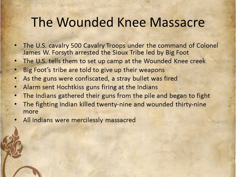 The Wounded Knee Massacre The U.S. cavalry 500 Cavalry Troops under the command of Colonel James W. Forsyth arrested the Sioux Tribe led by Big Foot T