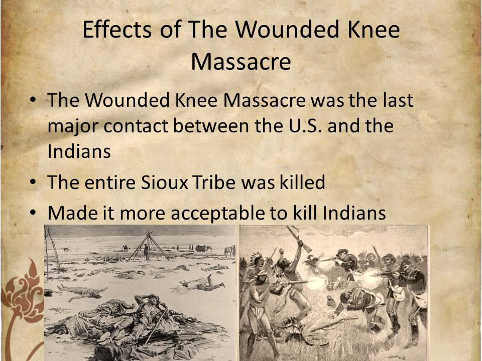 Effects of The Wounded Knee Massacre The Wounded Knee Massacre was the last major contact between the U.S. and the Indians The entire Sioux Tribe was