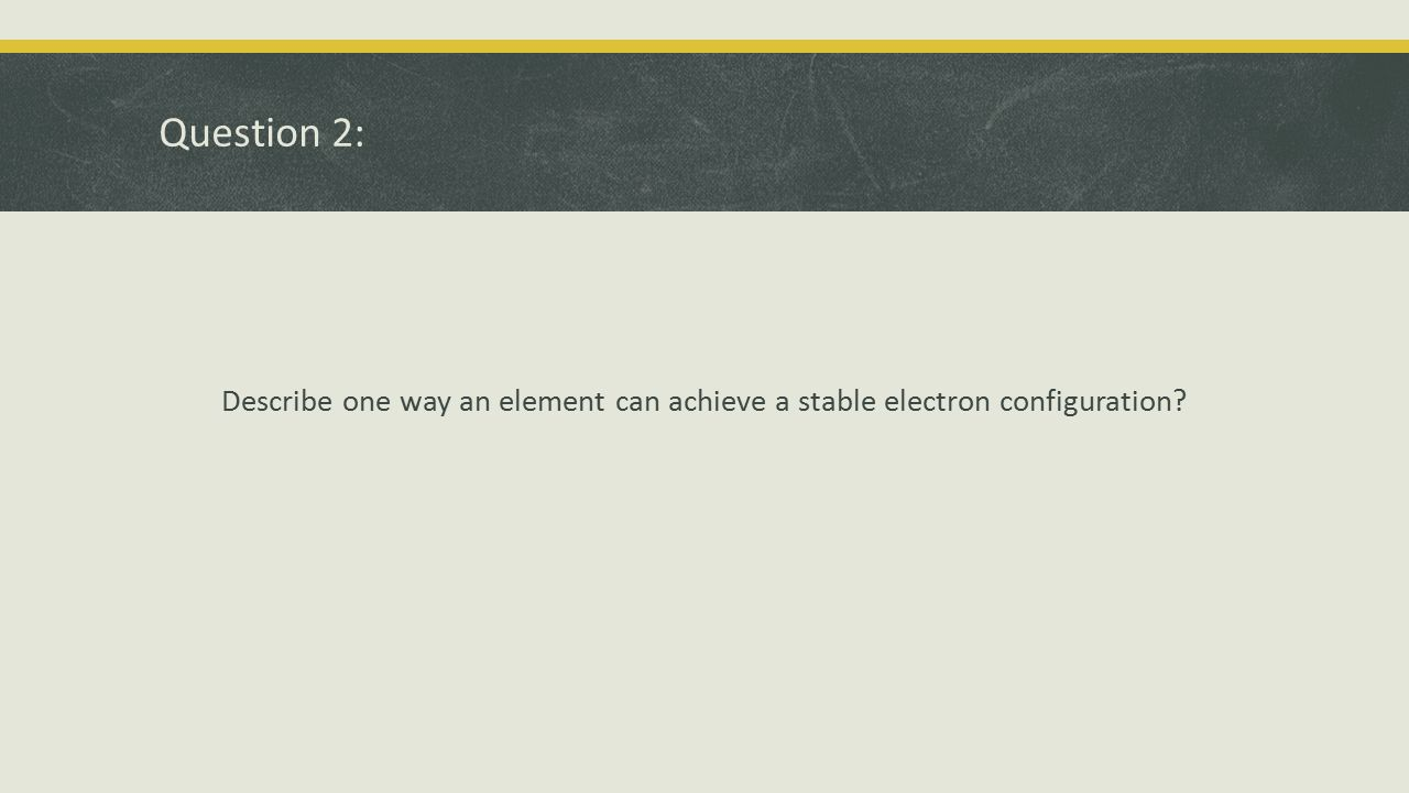 Question 2: Describe one way an element can achieve a stable electron configuration?