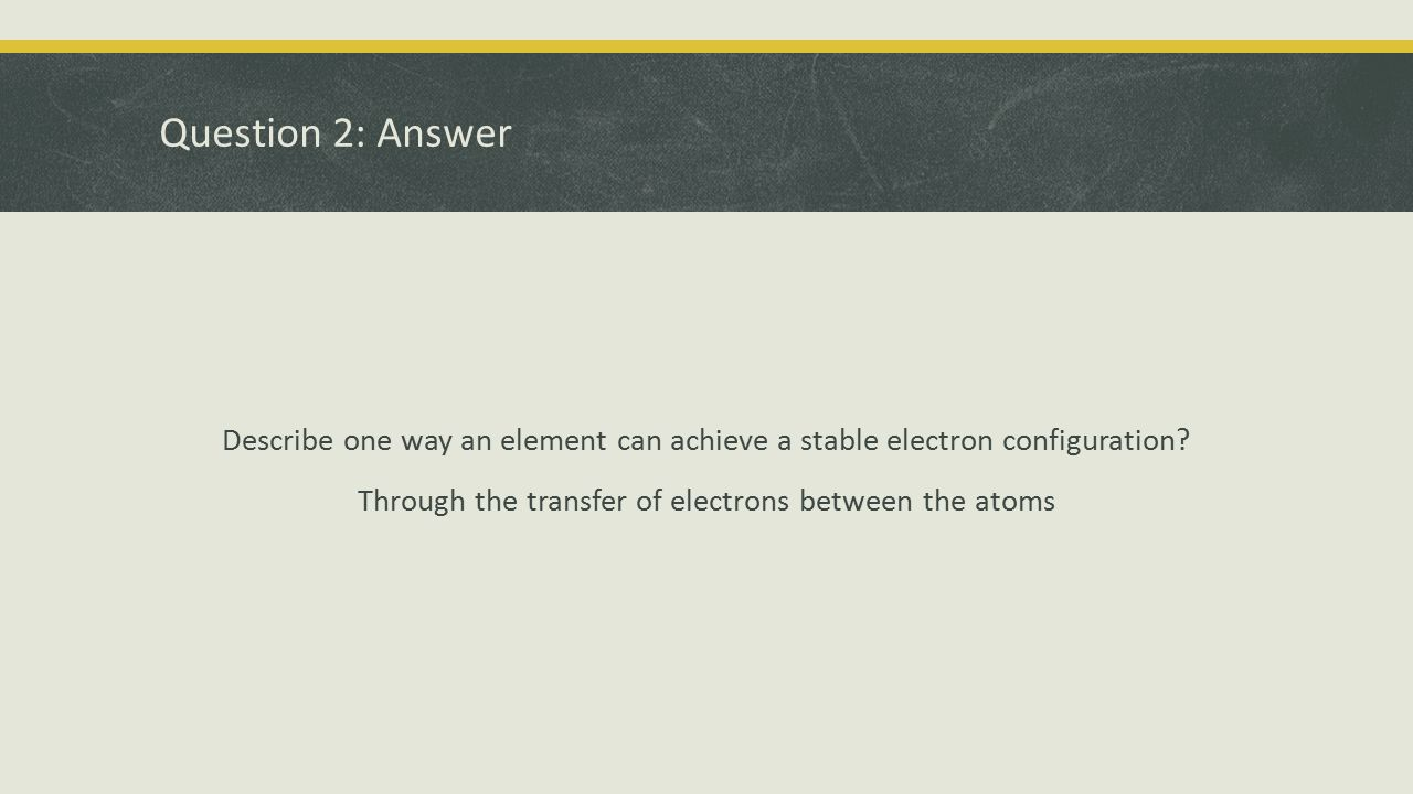 Question 2: Answer Describe one way an element can achieve a stable electron configuration? Through the transfer of electrons between the atoms
