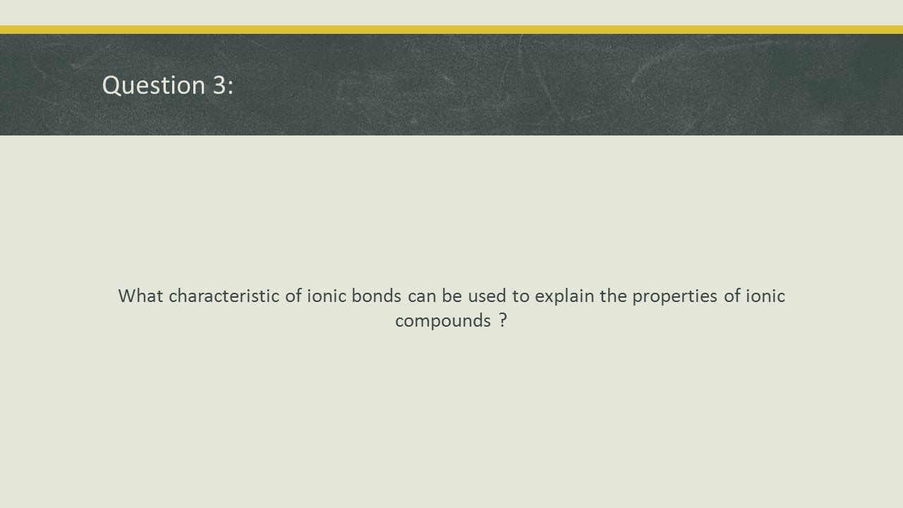 Question 3: What characteristic of ionic bonds can be used to explain the properties of ionic compounds ?