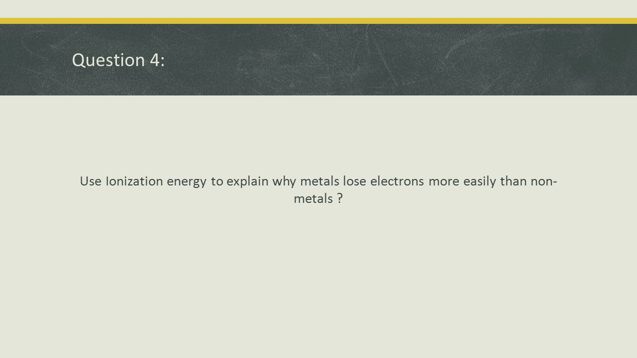 Question 4: Use Ionization energy to explain why metals lose electrons more easily than non- metals ?