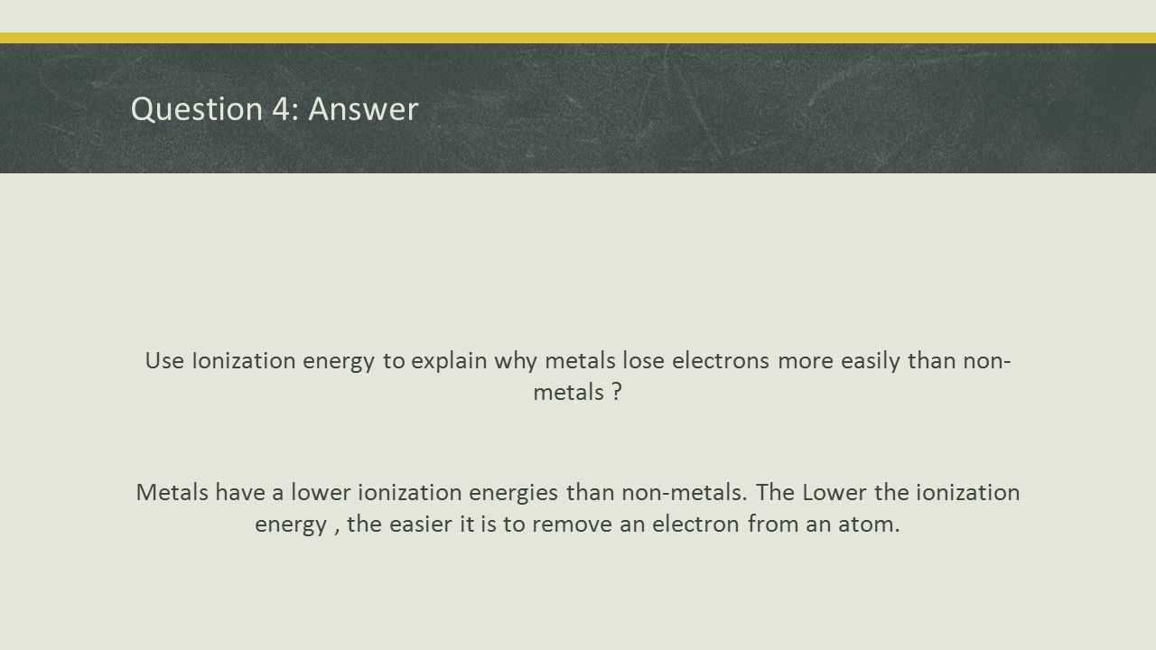 Question 4: Answer Use Ionization energy to explain why metals lose electrons more easily than non- metals ? Metals have a lower ionization energies t