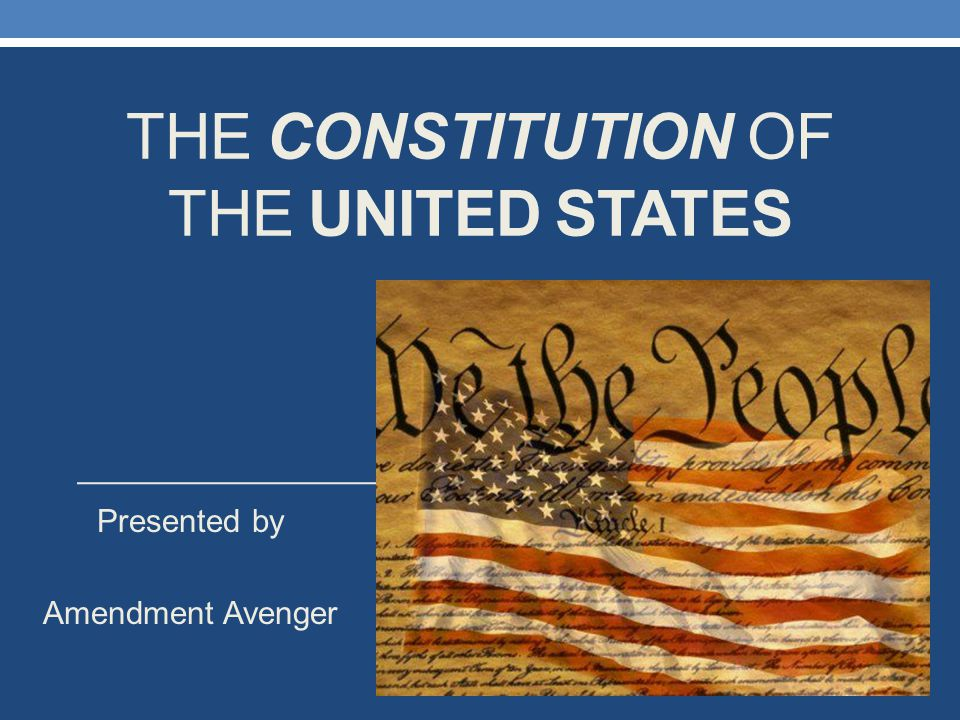 THE CONSTITUTION OF THE UNITED STATES Presented by Amendment Avenger