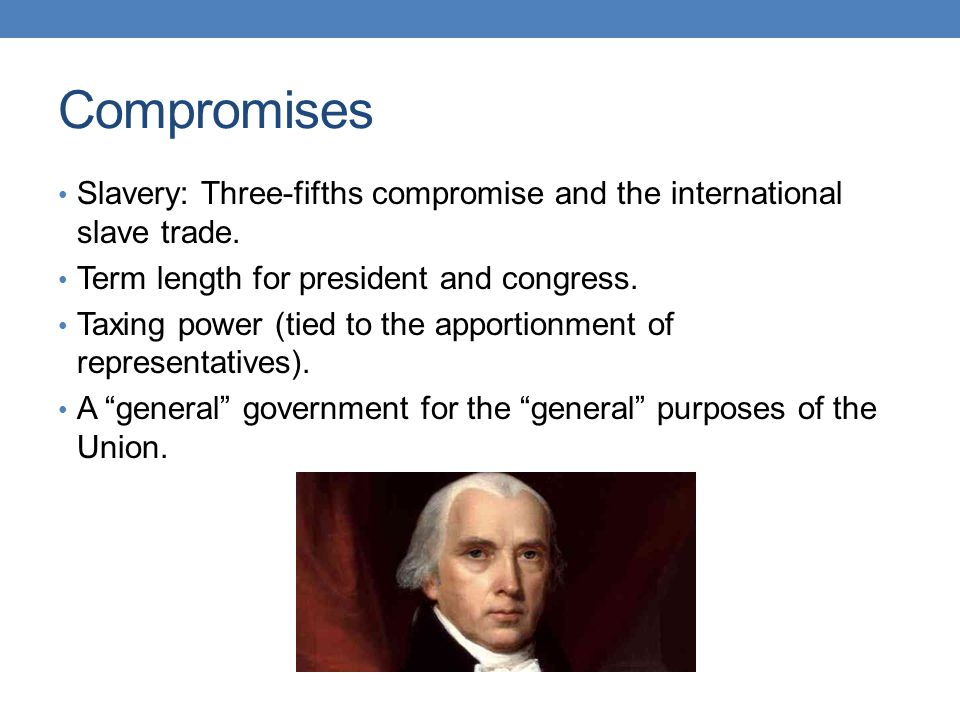 Compromises Slavery: Three-fifths compromise and the international slave trade. Term length for president and congress. Taxing power (tied to the appo