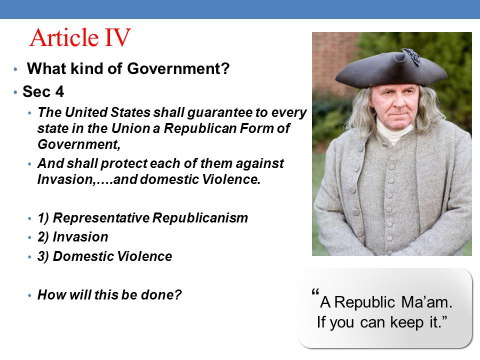 Article IV What kind of Government? Sec 4 The United States shall guarantee to every state in the Union a Republican Form of Government, And shall pro