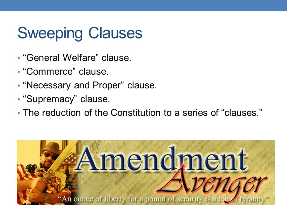 "Sweeping Clauses ""General Welfare"" clause. ""Commerce"" clause. ""Necessary and Proper"" clause. ""Supremacy"" clause. The reduction of the Constitution to"
