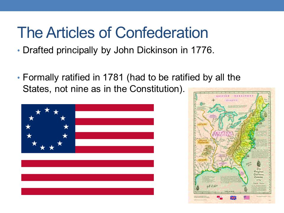 The Articles of Confederation Drafted principally by John Dickinson in 1776. Formally ratified in 1781 (had to be ratified by all the States, not nine