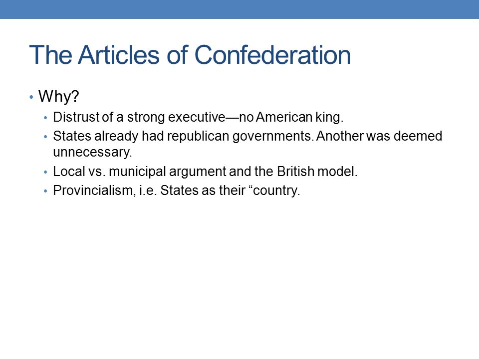 The Articles of Confederation Why? Distrust of a strong executive—no American king. States already had republican governments. Another was deemed unne