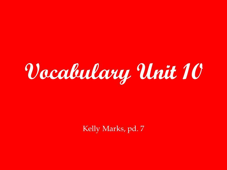 Vocabulary Unit 10 Kelly Marks, pd. 7