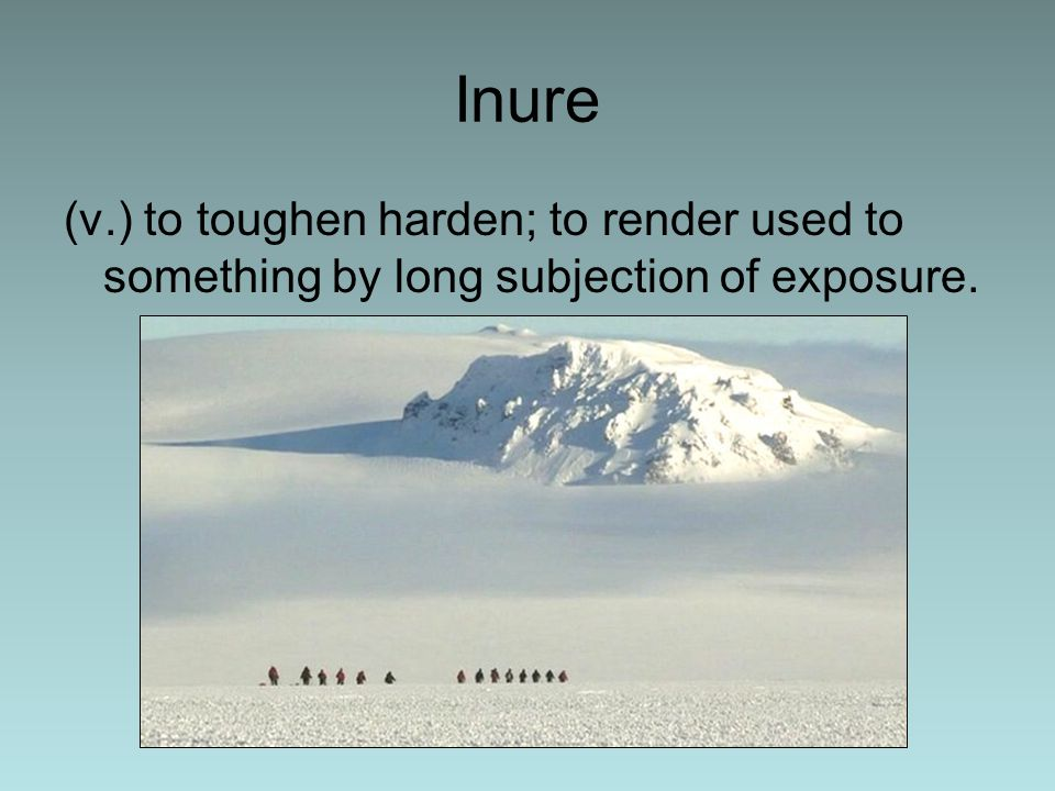 Inure (v.) to toughen harden; to render used to something by long subjection of exposure.