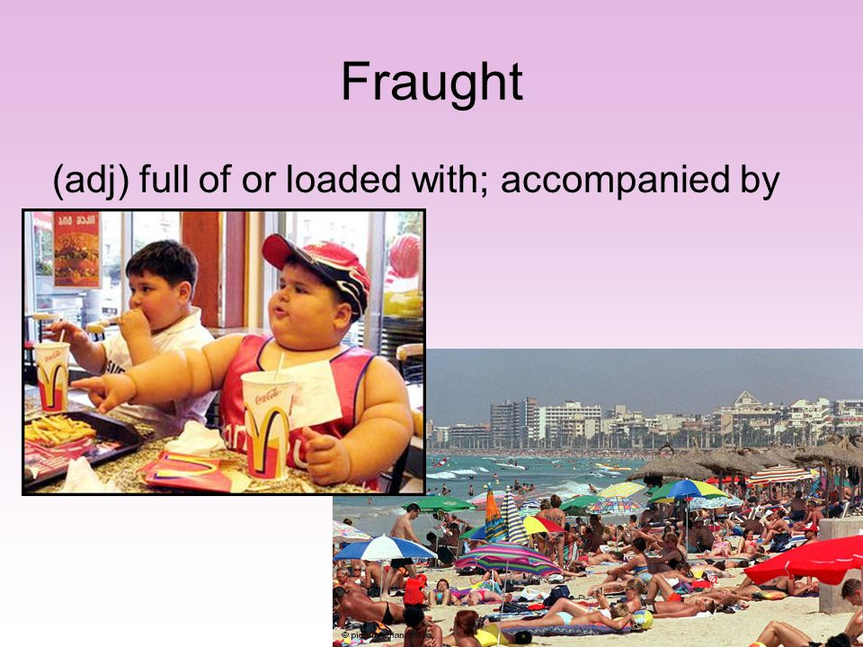 Fraught (adj) full of or loaded with; accompanied by