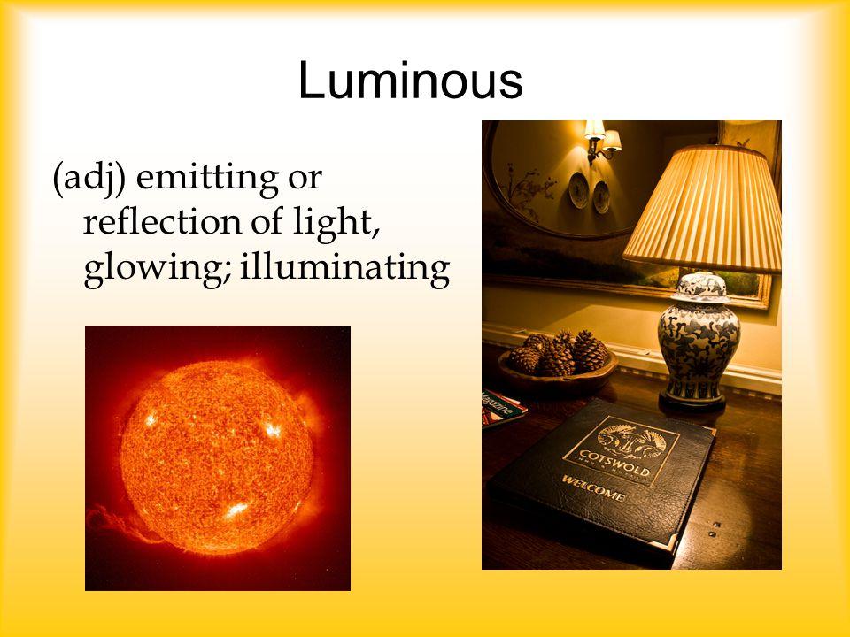 Luminous (adj) emitting or reflection of light, glowing; illuminating
