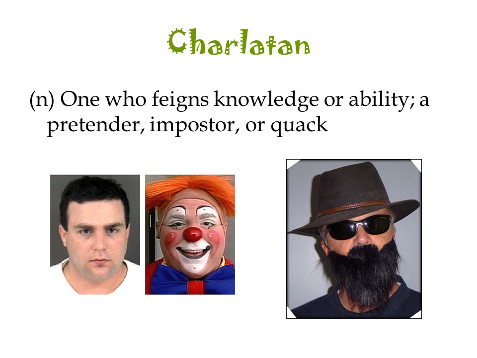 Charlatan (n) One who feigns knowledge or ability; a pretender, impostor, or quack