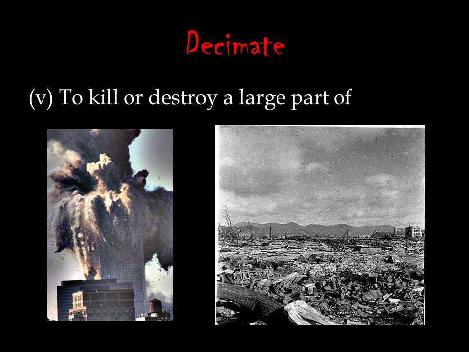 Decimate (v) To kill or destroy a large part of