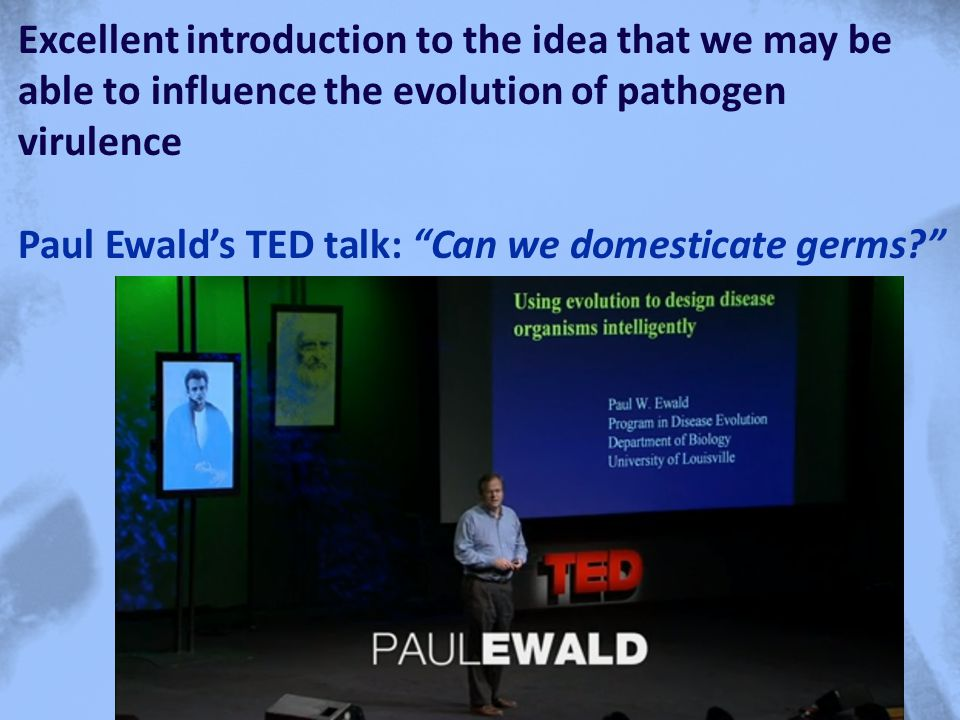 Excellent introduction to the idea that we may be able to influence the evolution of pathogen virulence Paul Ewald's TED talk: Can we domesticate germs?