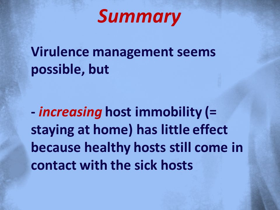 Summary Virulence management seems possible, but - increasing host immobility (= staying at home) has little effect because healthy hosts still come in contact with the sick hosts