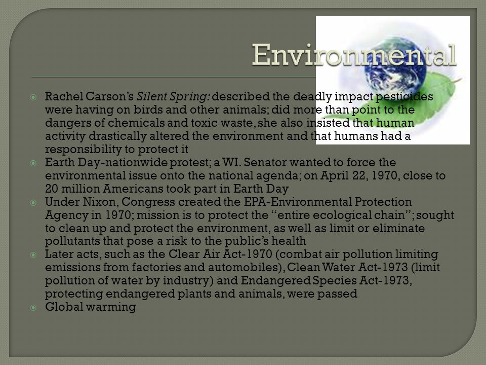  Rachel Carson's Silent Spring: described the deadly impact pesticides were having on birds and other animals; did more than point to the dangers of chemicals and toxic waste, she also insisted that human activity drastically altered the environment and that humans had a responsibility to protect it  Earth Day-nationwide protest; a WI.