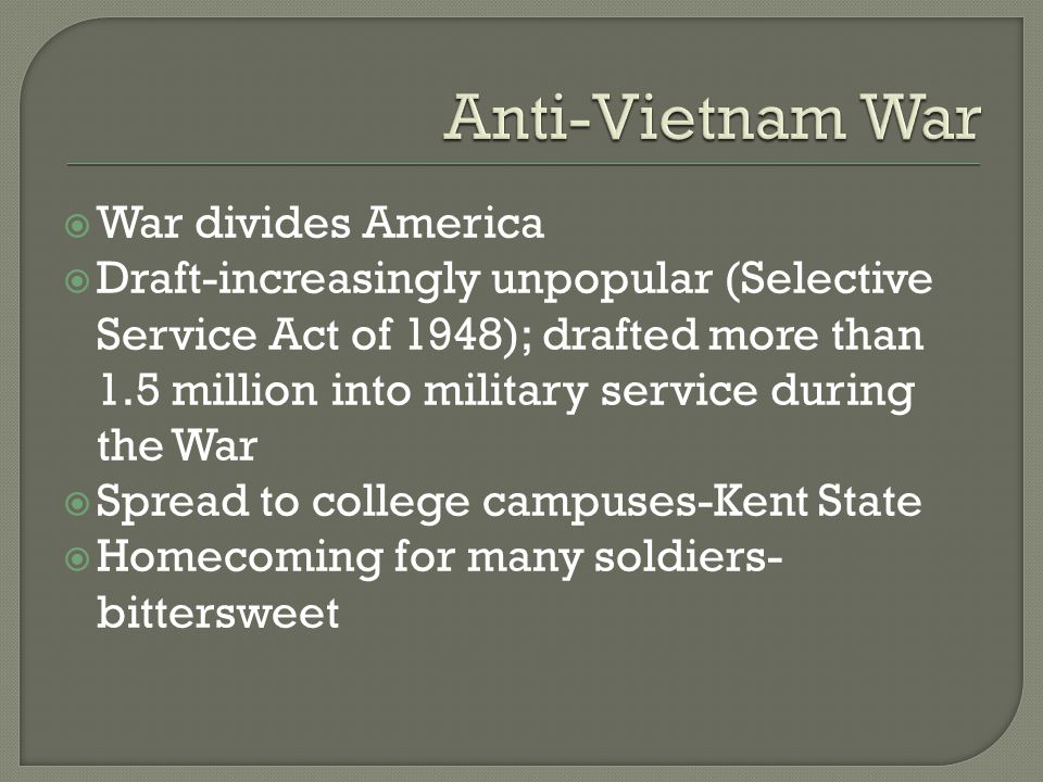  War divides America  Draft-increasingly unpopular (Selective Service Act of 1948); drafted more than 1.5 million into military service during the War  Spread to college campuses-Kent State  Homecoming for many soldiers- bittersweet