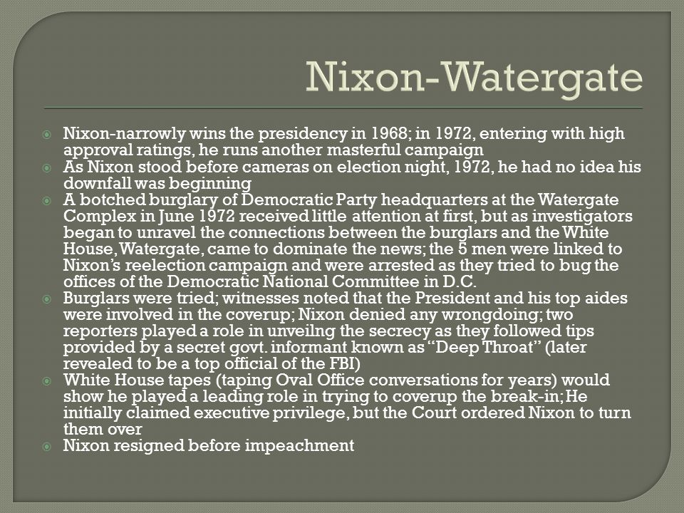 Nixon-Watergate  Nixon-narrowly wins the presidency in 1968; in 1972, entering with high approval ratings, he runs another masterful campaign  As Nixon stood before cameras on election night, 1972, he had no idea his downfall was beginning  A botched burglary of Democratic Party headquarters at the Watergate Complex in June 1972 received little attention at first, but as investigators began to unravel the connections between the burglars and the White House, Watergate, came to dominate the news; the 5 men were linked to Nixon's reelection campaign and were arrested as they tried to bug the offices of the Democratic National Committee in D.C.