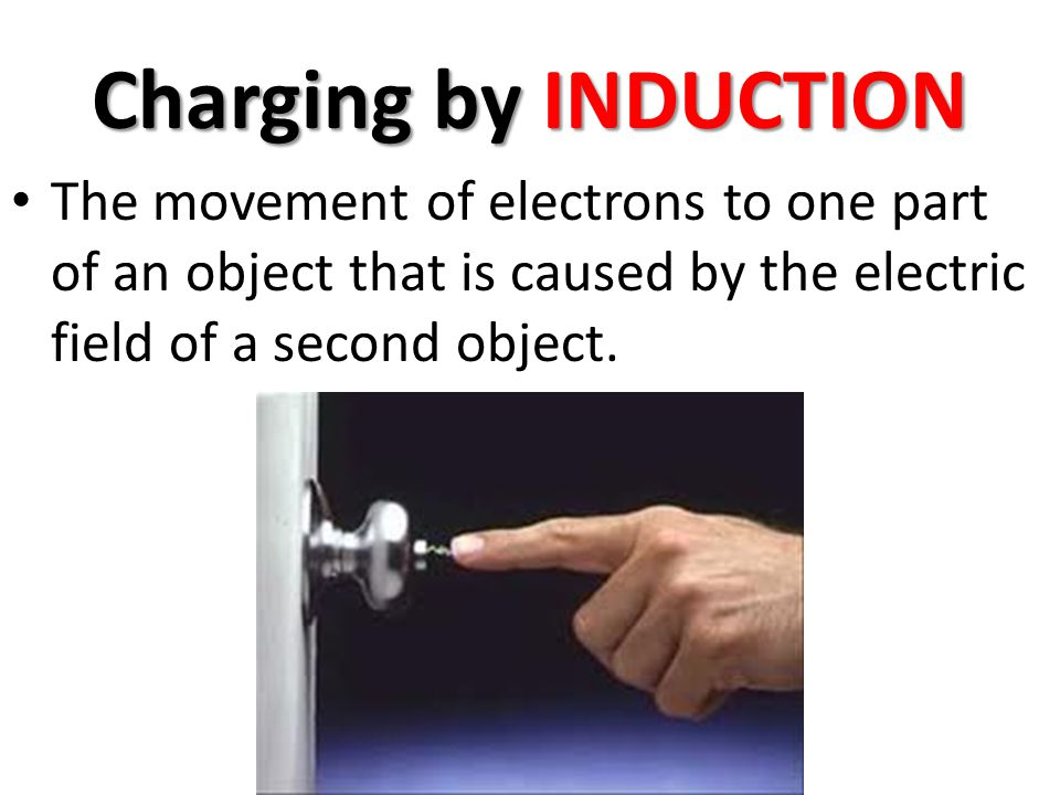 Charging by INDUCTION The movement of electrons to one part of an object that is caused by the electric field of a second object.