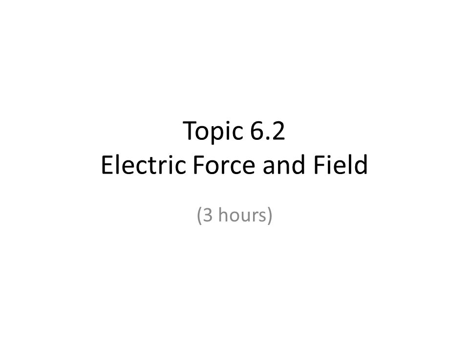 Topic 6.2 Electric Force and Field (3 hours)