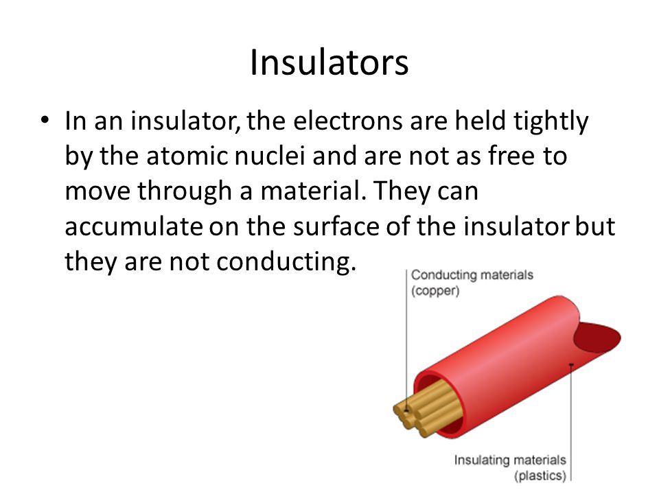 Insulators In an insulator, the electrons are held tightly by the atomic nuclei and are not as free to move through a material. They can accumulate on