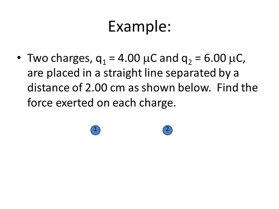 Example: Two charges, q 1 = 4.00  C and q 2 = 6.00  C, are placed in a straight line separated by a distance of 2.00 cm as shown below. Find the for