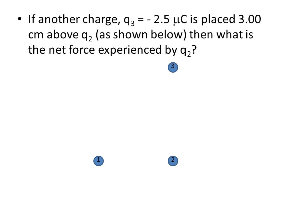 If another charge, q 3 = - 2.5  C is placed 3.00 cm above q 2 (as shown below) then what is the net force experienced by q 2 ? 12 3