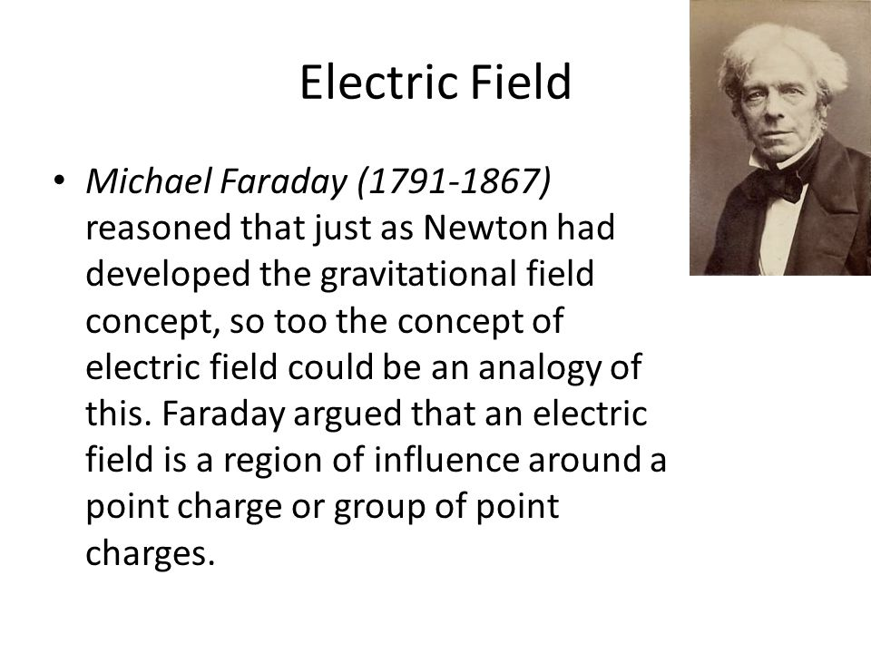 Electric Field Michael Faraday (1791-1867) reasoned that just as Newton had developed the gravitational field concept, so too the concept of electric