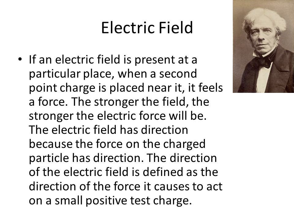 Electric Field If an electric field is present at a particular place, when a second point charge is placed near it, it feels a force. The stronger the