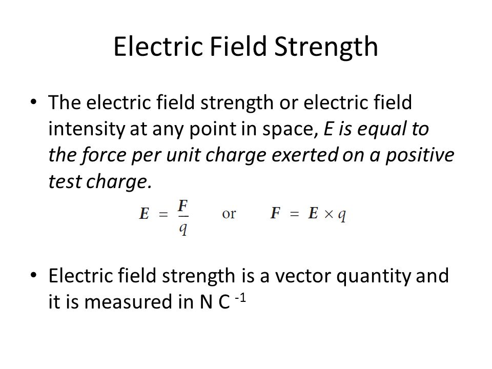 Electric Field Strength The electric field strength or electric field intensity at any point in space, E is equal to the force per unit charge exerted